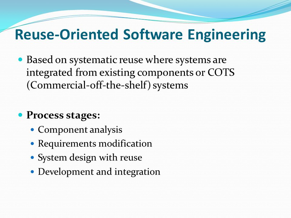 Reuse-Oriented Software Engineering Based on systematic reuse where systems are integrated from existing components or COTS (Commercial-off-the-shelf)