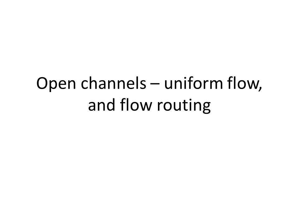 Open channels – uniform flow, and flow routing
