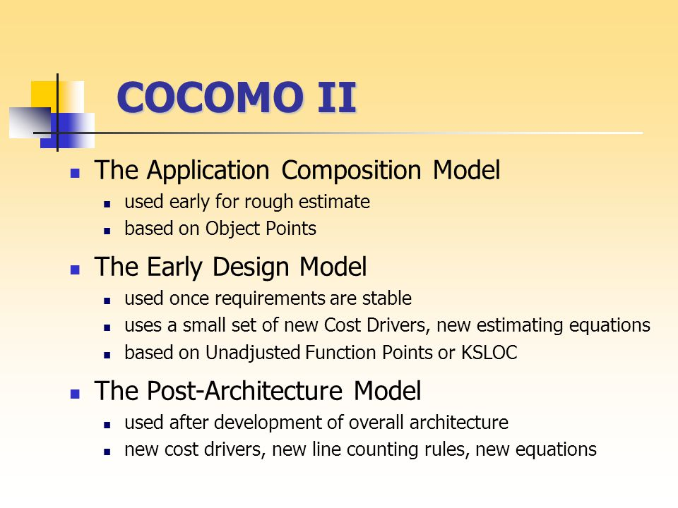 COCOMO II COCOMO II The Application Composition Model used early for rough estimate based on Object Points The Early Design Model used once requirements are stable uses a small set of new Cost Drivers, new estimating equations based on Unadjusted Function Points or KSLOC The Post-Architecture Model used after development of overall architecture new cost drivers, new line counting rules, new equations