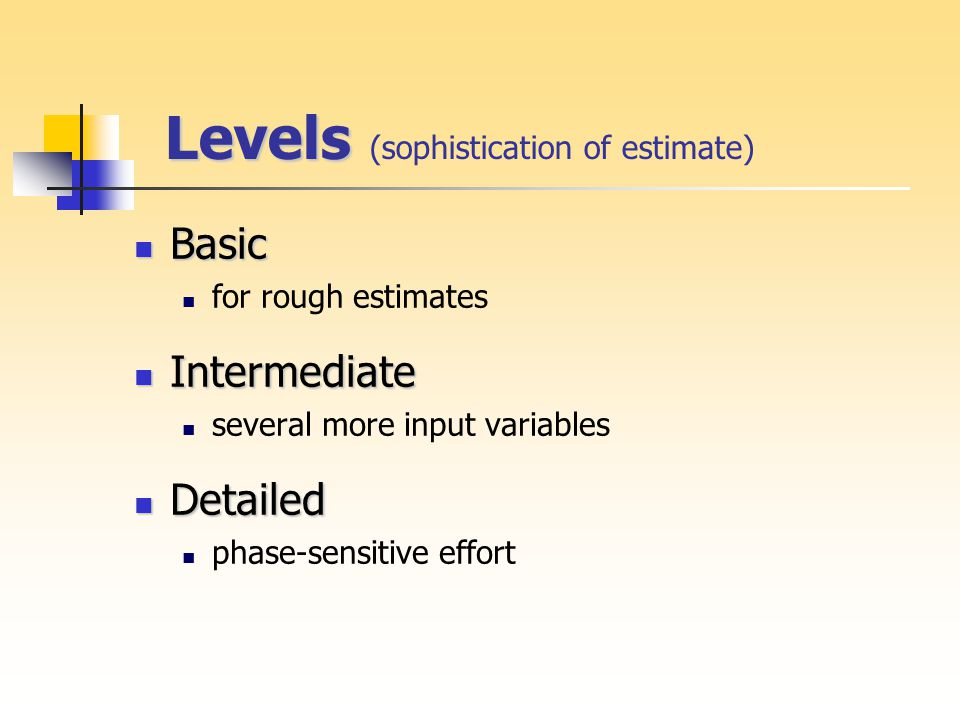 Levels Levels (sophistication of estimate) Basic Basic for rough estimates Intermediate Intermediate several more input variables Detailed Detailed phase-sensitive effort