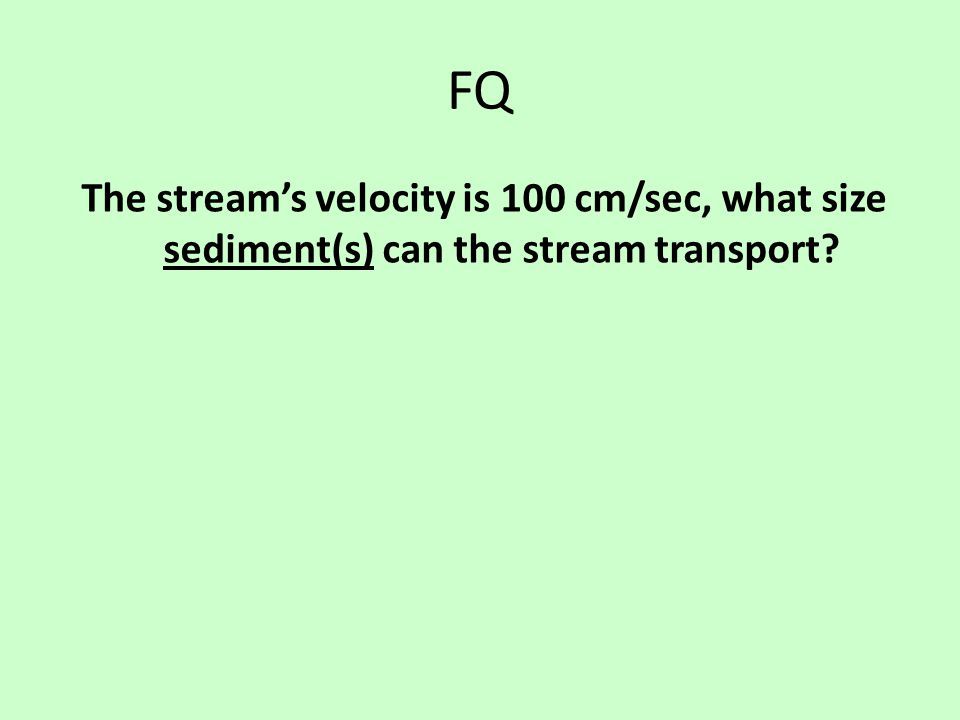 FQ The stream's velocity is 100 cm/sec, what size sediment(s) can the stream transport?