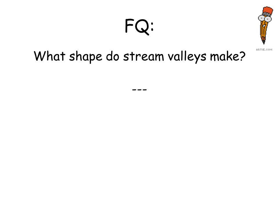 FQ: What shape do stream valleys make? ---