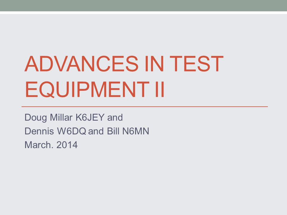ADVANCES IN TEST EQUIPMENT II Doug Millar K6JEY and Dennis W6DQ and Bill N6MN March. 2014