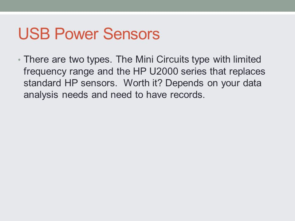 USB Power Sensors There are two types. The Mini Circuits type with limited frequency range and the HP U2000 series that replaces standard HP sensors.