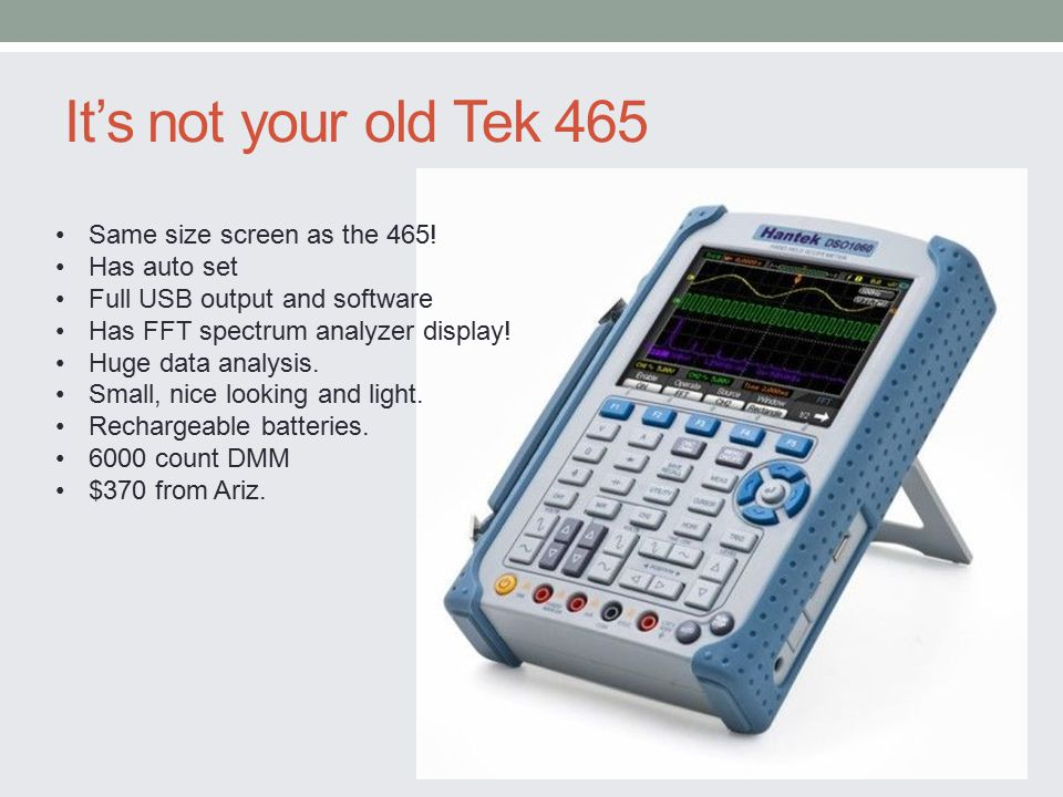 It's not your old Tek 465 Same size screen as the 465! Has auto set Full USB output and software Has FFT spectrum analyzer display! Huge data analysis