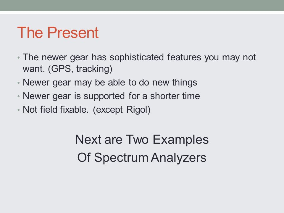 The Present The newer gear has sophisticated features you may not want. (GPS, tracking) Newer gear may be able to do new things Newer gear is supporte