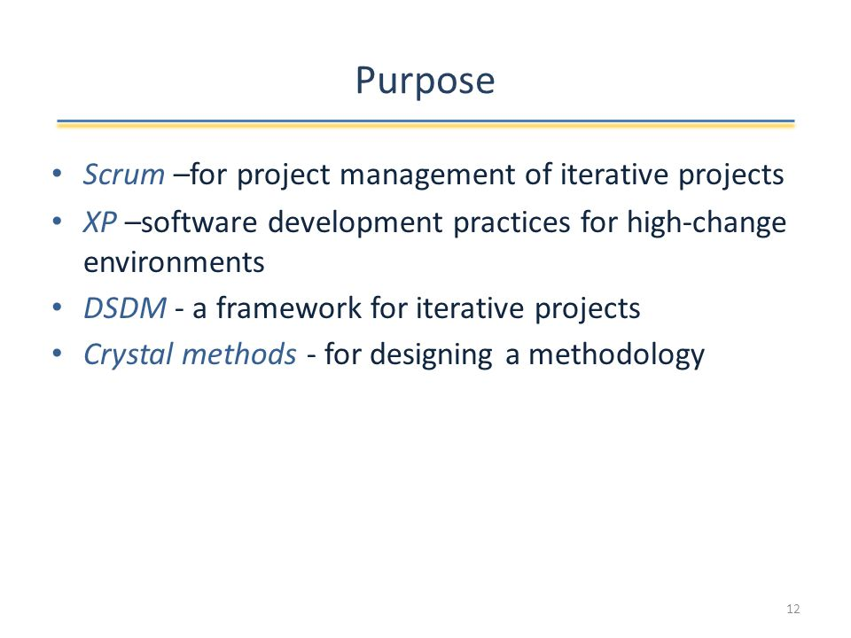 Purpose Scrum –for project management of iterative projects XP –software development practices for high-change environments DSDM - a framework for iterative projects Crystal methods - for designing a methodology 12