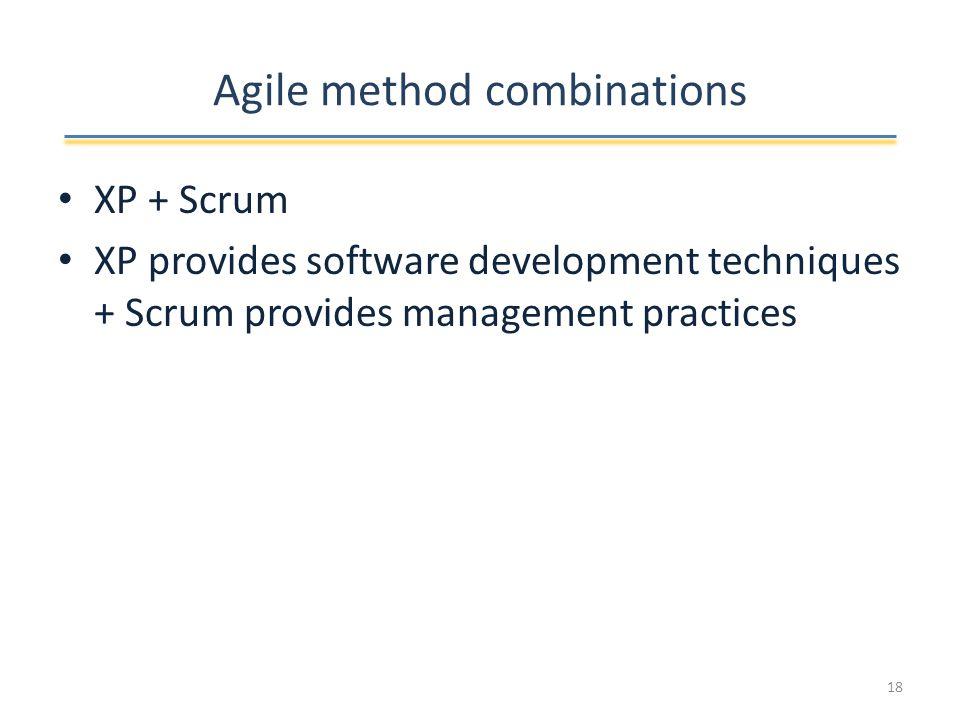 Agile method combinations XP + Scrum XP provides software development techniques + Scrum provides management practices 18
