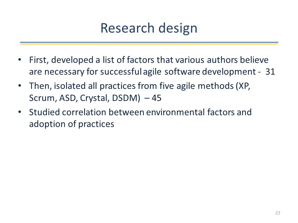 Research design First, developed a list of factors that various authors believe are necessary for successful agile software development - 31 Then, isolated all practices from five agile methods (XP, Scrum, ASD, Crystal, DSDM) – 45 Studied correlation between environmental factors and adoption of practices 23