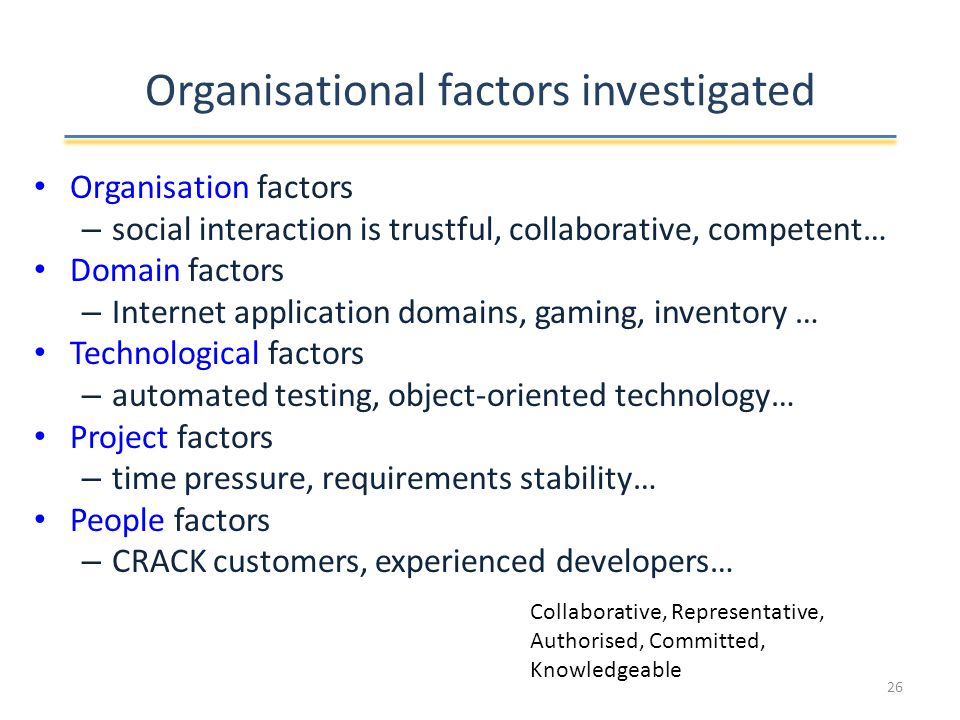 Organisational factors investigated Organisation factors – social interaction is trustful, collaborative, competent… Domain factors – Internet application domains, gaming, inventory … Technological factors – automated testing, object-oriented technology… Project factors – time pressure, requirements stability… People factors – CRACK customers, experienced developers… Collaborative, Representative, Authorised, Committed, Knowledgeable 26