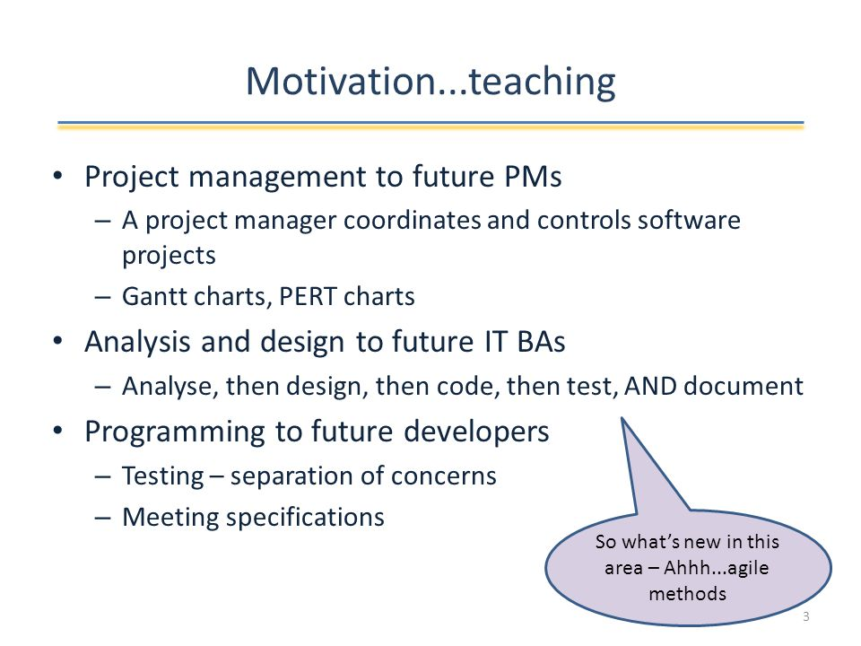 Motivation...teaching Project management to future PMs – A project manager coordinates and controls software projects – Gantt charts, PERT charts Analysis and design to future IT BAs – Analyse, then design, then code, then test, AND document Programming to future developers – Testing – separation of concerns – Meeting specifications So what's new in this area – Ahhh...agile methods 3