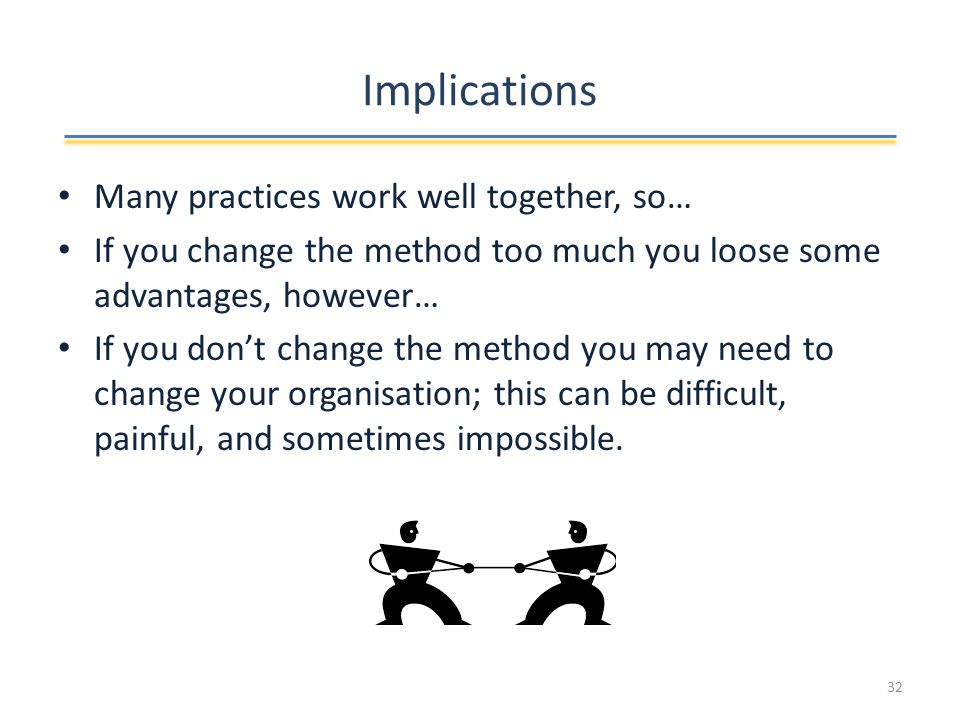 Implications Many practices work well together, so… If you change the method too much you loose some advantages, however… If you don't change the method you may need to change your organisation; this can be difficult, painful, and sometimes impossible.