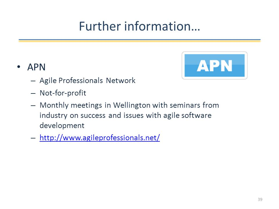 Further information… APN – Agile Professionals Network – Not-for-profit – Monthly meetings in Wellington with seminars from industry on success and issues with agile software development –