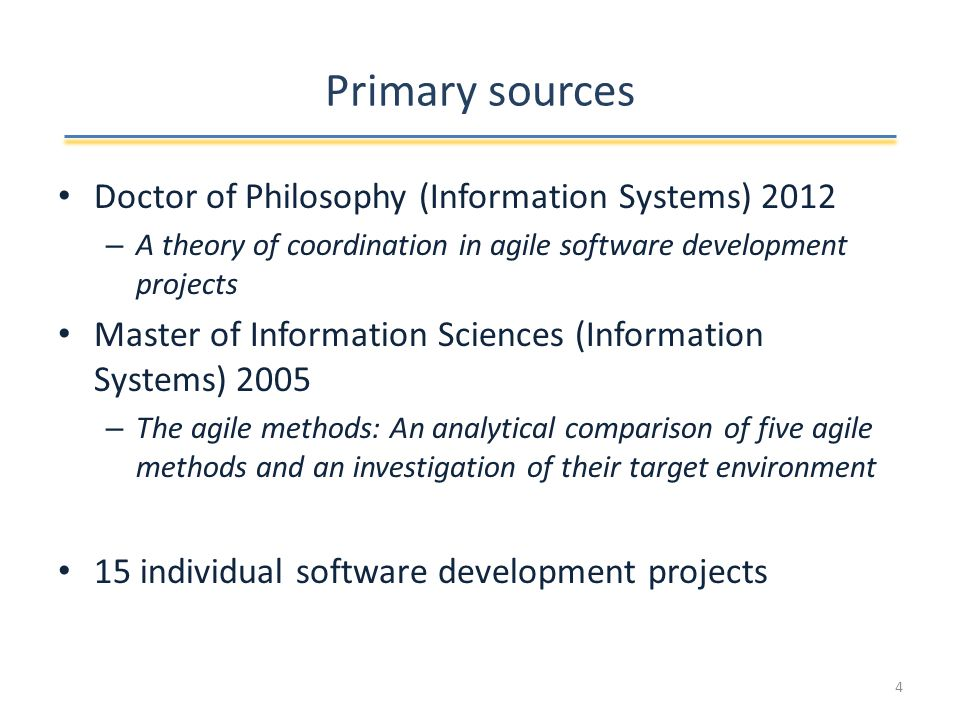 Primary sources Doctor of Philosophy (Information Systems) 2012 – A theory of coordination in agile software development projects Master of Information Sciences (Information Systems) 2005 – The agile methods: An analytical comparison of five agile methods and an investigation of their target environment 15 individual software development projects 4