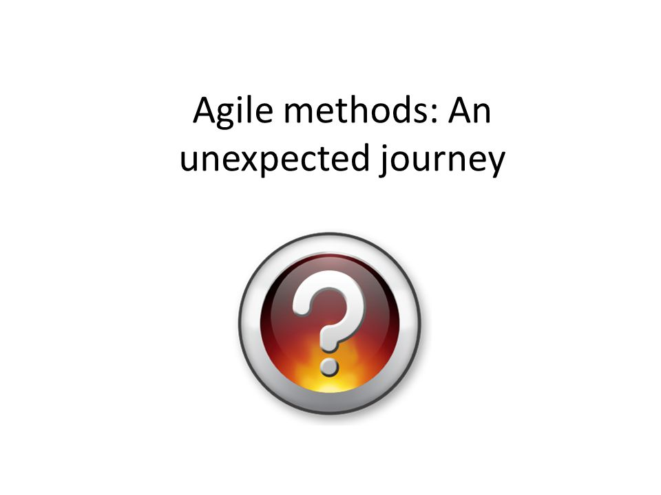 Agile methods: An unexpected journey
