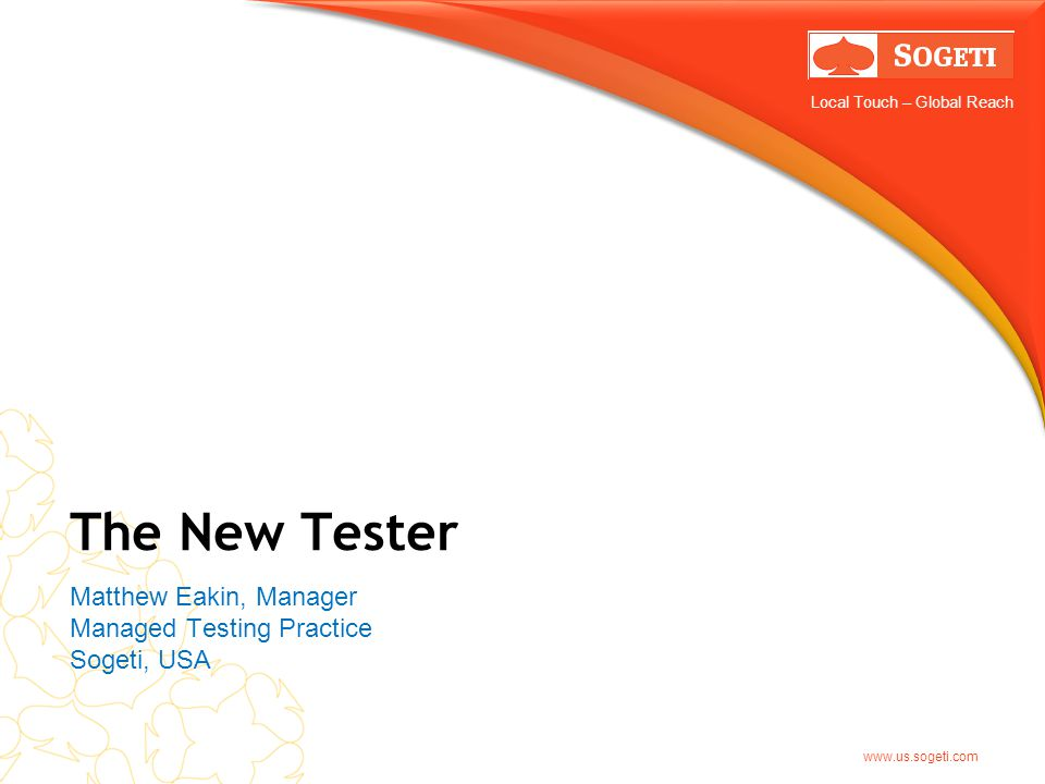Local Touch – Global Reach www.us.sogeti.com The New Tester Matthew Eakin, Manager Managed Testing Practice Sogeti, USA