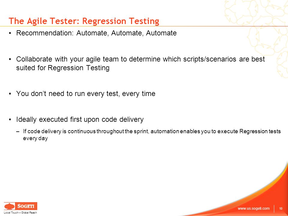 10 www.us.sogeti.com Local Touch – Global Reach The Agile Tester: Regression Testing Recommendation: Automate, Automate, Automate Collaborate with your agile team to determine which scripts/scenarios are best suited for Regression Testing You don't need to run every test, every time Ideally executed first upon code delivery –If code delivery is continuous throughout the sprint, automation enables you to execute Regression tests every day