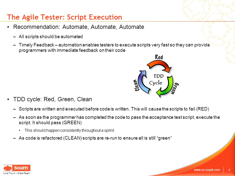 9 www.us.sogeti.com Local Touch – Global Reach The Agile Tester: Script Execution Recommendation: Automate, Automate, Automate –All scripts should be automated –Timely Feedback – automation enables testers to execute scripts very fast so they can provide programmers with immediate feedback on their code TDD cycle: Red, Green, Clean –Scripts are written and executed before code is written.