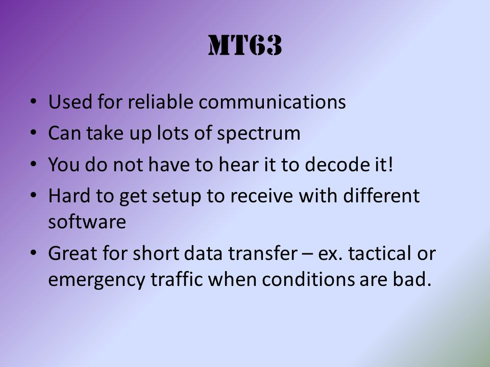 MT63 Used for reliable communications Can take up lots of spectrum You do not have to hear it to decode it! Hard to get setup to receive with differen