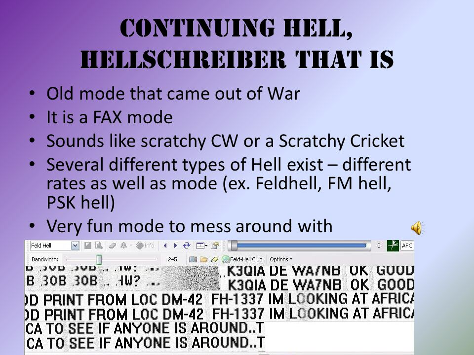 Continuing HELL, Hellschreiber that is Old mode that came out of War It is a FAX mode Sounds like scratchy CW or a Scratchy Cricket Several different