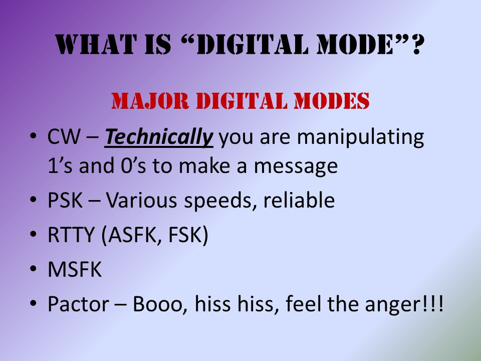 """What is """"Digital Mode""""? Major Digital Modes CW – Technically you are manipulating 1's and 0's to make a message PSK – Various speeds, reliable RTTY (A"""