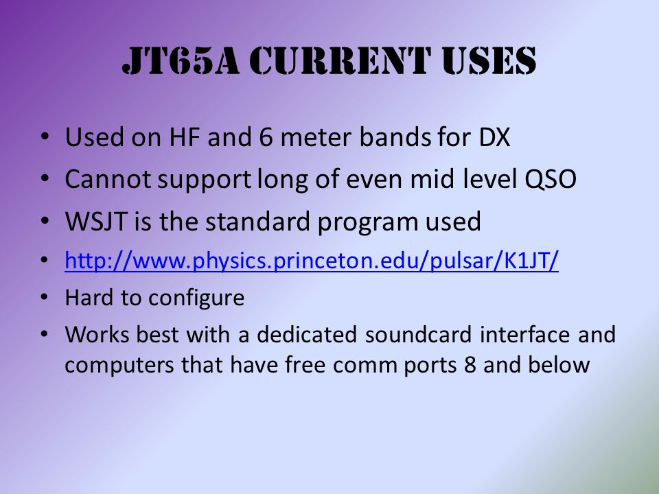 JT65A Current uses Used on HF and 6 meter bands for DX Cannot support long of even mid level QSO WSJT is the standard program used http://www.physics.