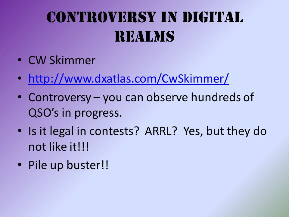 Controversy in Digital Realms CW Skimmer http://www.dxatlas.com/CwSkimmer/ Controversy – you can observe hundreds of QSO's in progress.