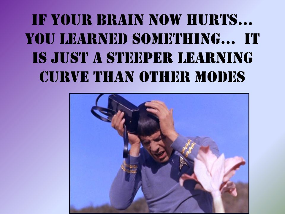 If your brain now hurts… you learned something… It is just a steeper learning curve than other modes