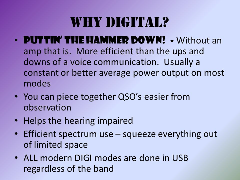 Why digital? Puttin' the hammer down! - Without an amp that is. More efficient than the ups and downs of a voice communication. Usually a constant or