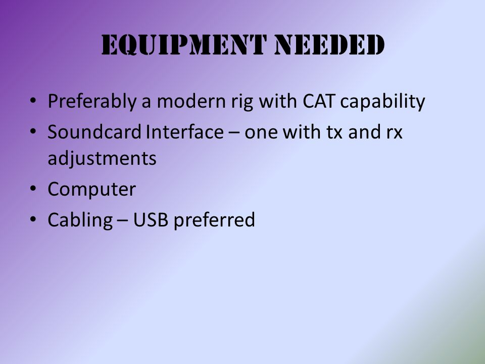 Equipment Needed Preferably a modern rig with CAT capability Soundcard Interface – one with tx and rx adjustments Computer Cabling – USB preferred