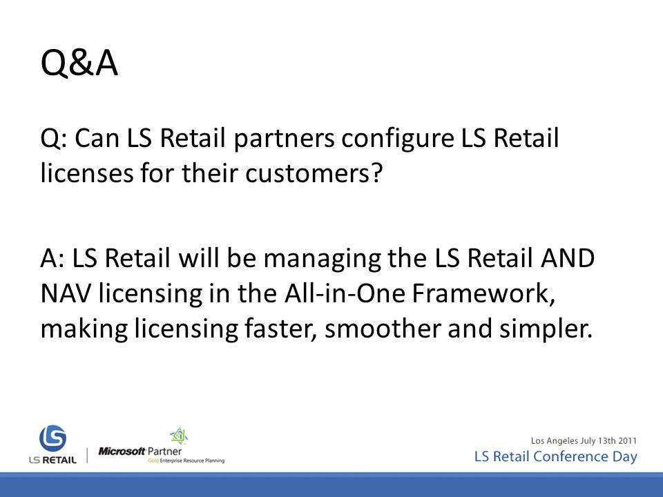Q&A Q: Can LS Retail partners configure LS Retail licenses for their customers? A: LS Retail will be managing the LS Retail AND NAV licensing in the A