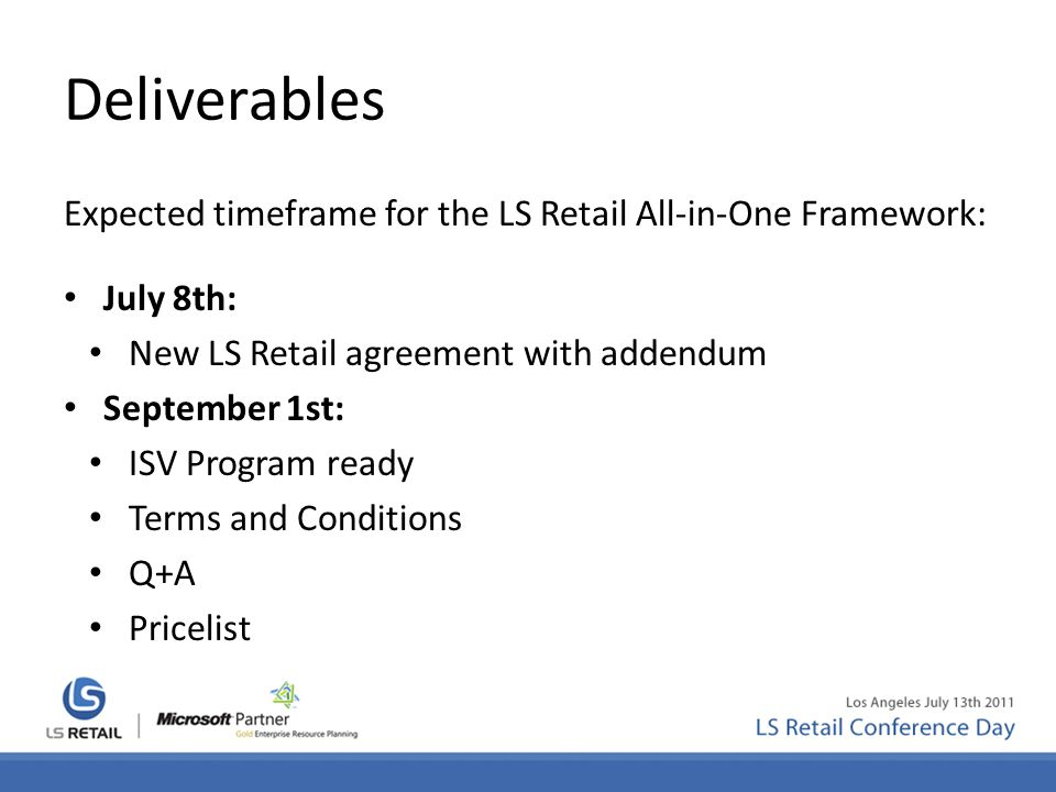 Deliverables Expected timeframe for the LS Retail All-in-One Framework: July 8th: New LS Retail agreement with addendum September 1st: ISV Program ready Terms and Conditions Q+A Pricelist