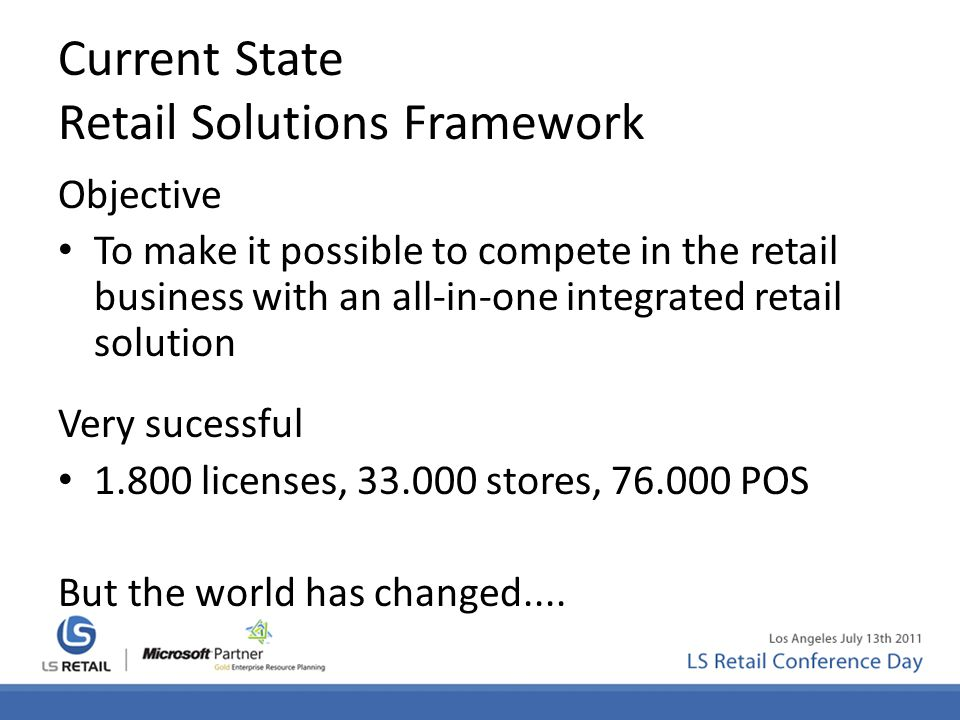 Current State Retail Solutions Framework Objective To make it possible to compete in the retail business with an all-in-one integrated retail solution Very sucessful 1.800 licenses, 33.000 stores, 76.000 POS But the world has changed....