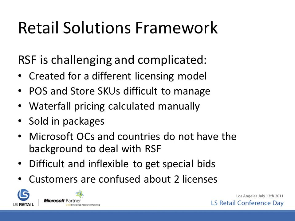 Retail Solutions Framework RSF is challenging and complicated: Created for a different licensing model POS and Store SKUs difficult to manage Waterfal