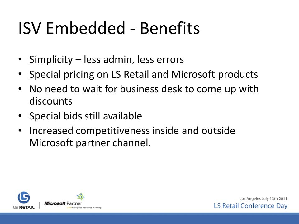 ISV Embedded - Benefits Simplicity – less admin, less errors Special pricing on LS Retail and Microsoft products No need to wait for business desk to come up with discounts Special bids still available Increased competitiveness inside and outside Microsoft partner channel.