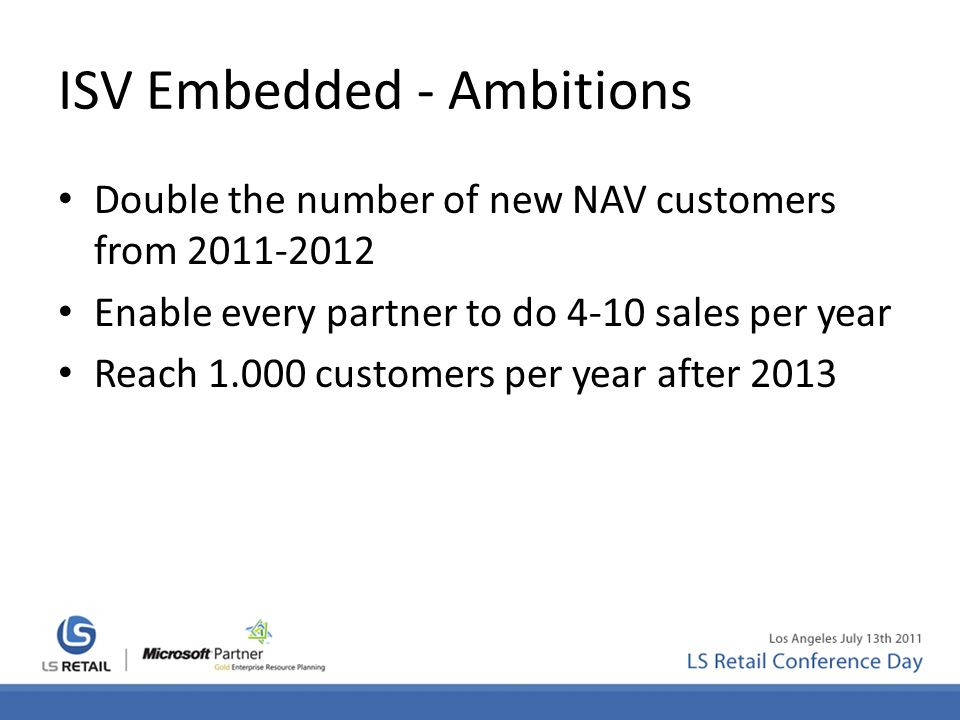 ISV Embedded - Ambitions Double the number of new NAV customers from 2011-2012 Enable every partner to do 4-10 sales per year Reach 1.000 customers pe