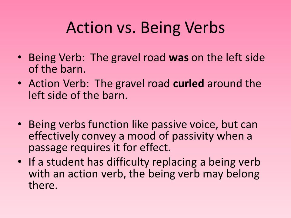 Action vs. Being Verbs Being Verb: The gravel road was on the left side of the barn.