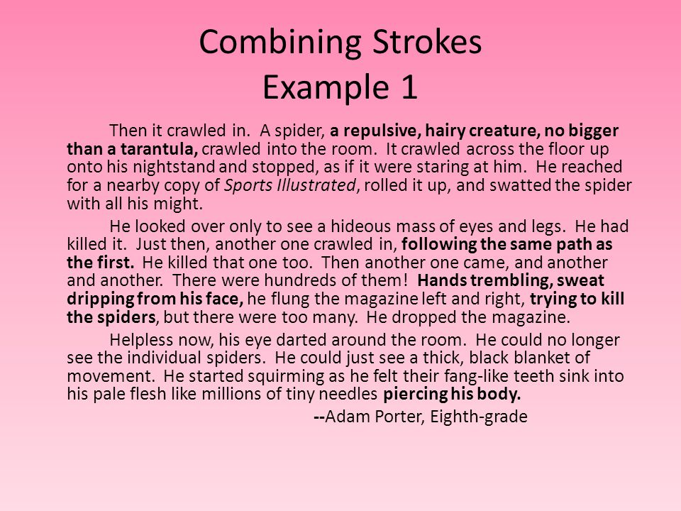 Combining Strokes Example 1 Then it crawled in. A spider, a repulsive, hairy creature, no bigger than a tarantula, crawled into the room. It crawled a