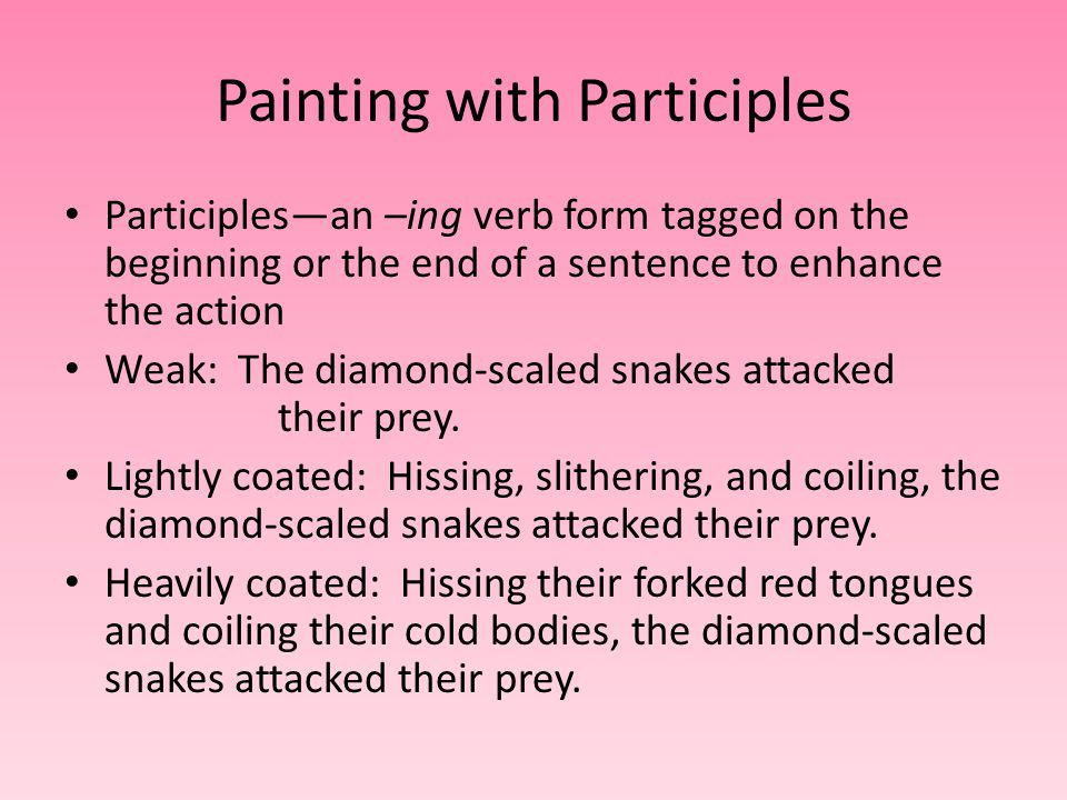 Painting with Participles Participles—an –ing verb form tagged on the beginning or the end of a sentence to enhance the action Weak: The diamond-scaled snakes attacked their prey.