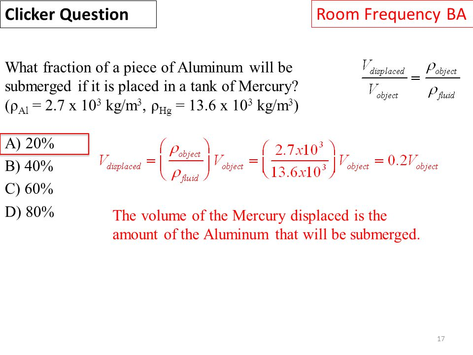 17 What fraction of a piece of Aluminum will be submerged if it is placed in a tank of Mercury? (ρ Al = 2.7 x 10 3 kg/m 3, ρ Hg = 13.6 x 10 3 kg/m 3 )