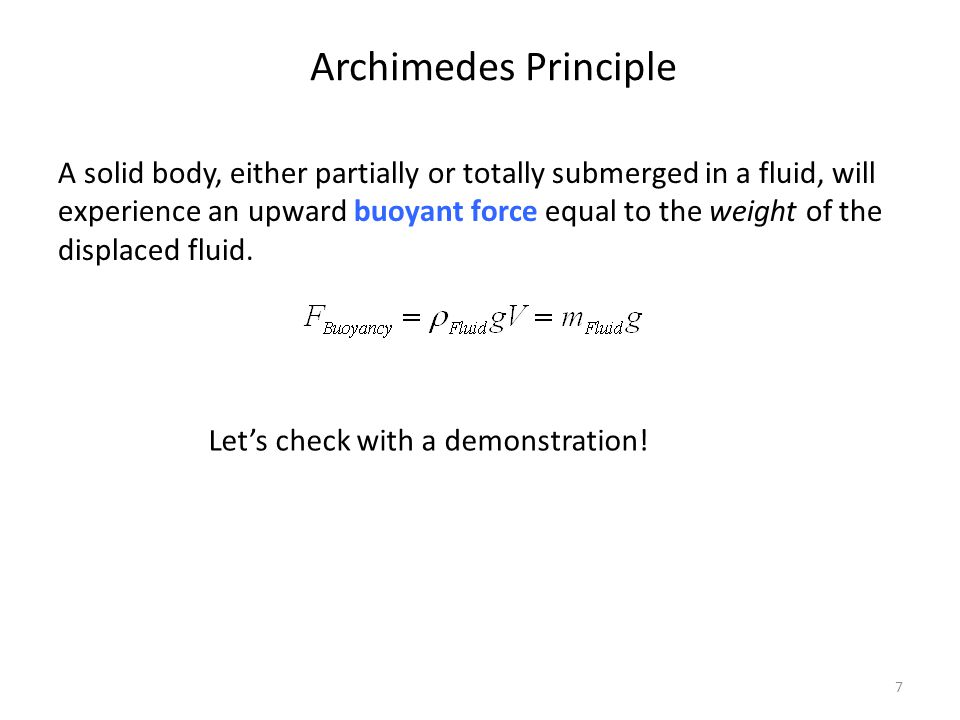 7 Archimedes Principle A solid body, either partially or totally submerged in a fluid, will experience an upward buoyant force equal to the weight of