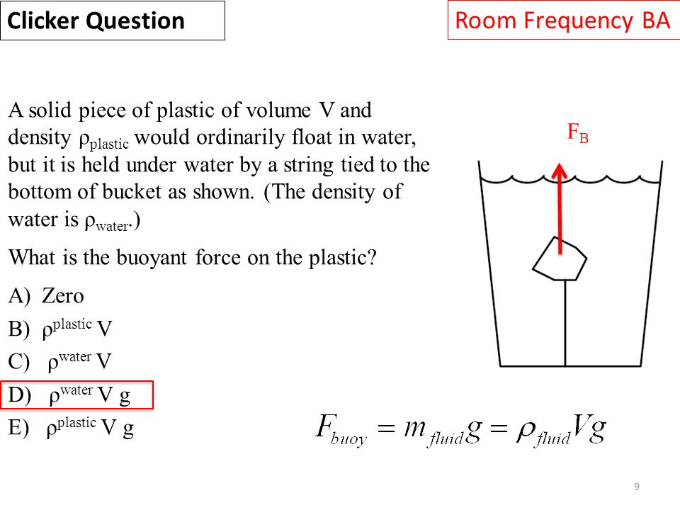 9 A solid piece of plastic of volume V and density ρ plastic would ordinarily float in water, but it is held under water by a string tied to the botto
