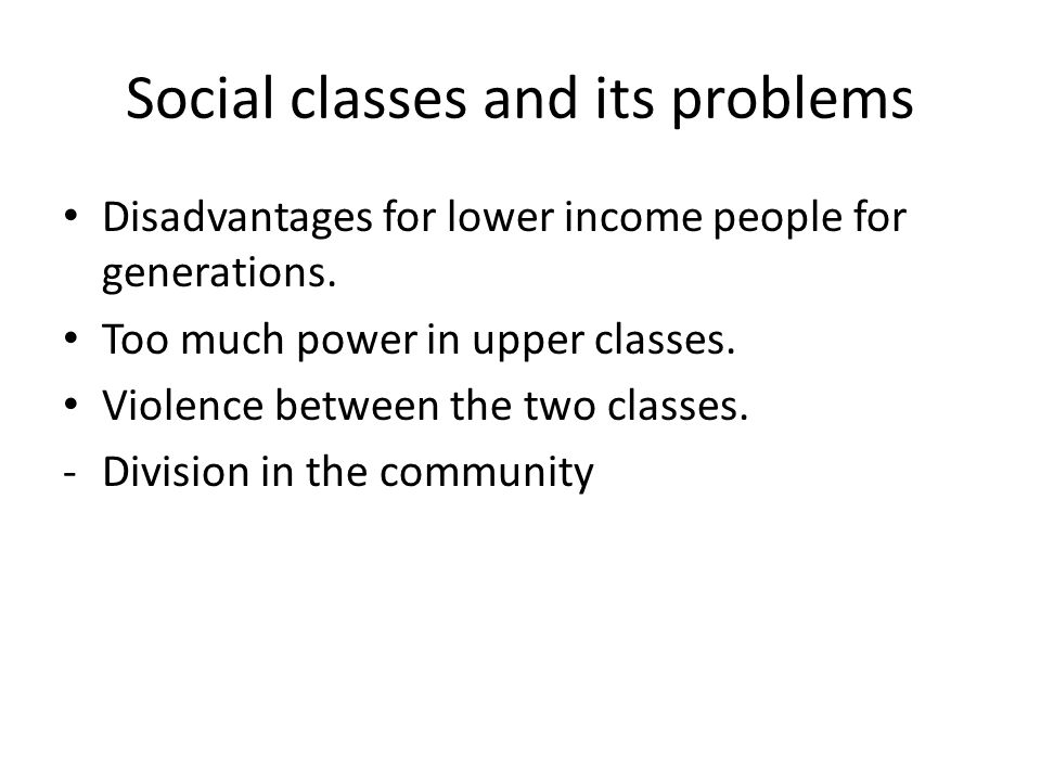 Social classes and its problems Disadvantages for lower income people for generations.