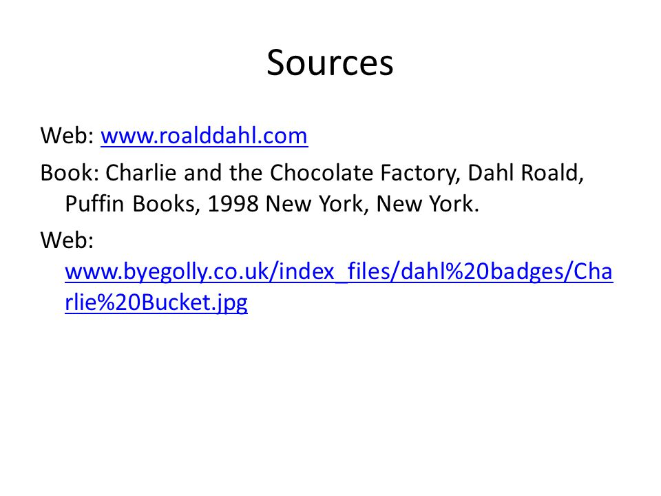 Sources Web: www.roalddahl.comwww.roalddahl.com Book: Charlie and the Chocolate Factory, Dahl Roald, Puffin Books, 1998 New York, New York.