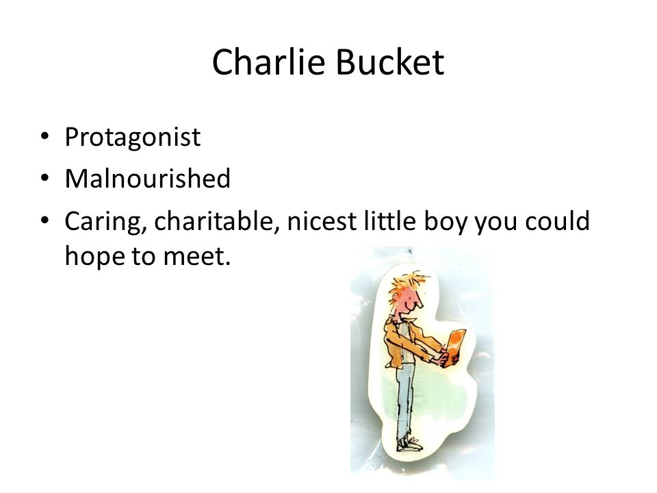 Charlie Bucket Protagonist Malnourished Caring, charitable, nicest little boy you could hope to meet.