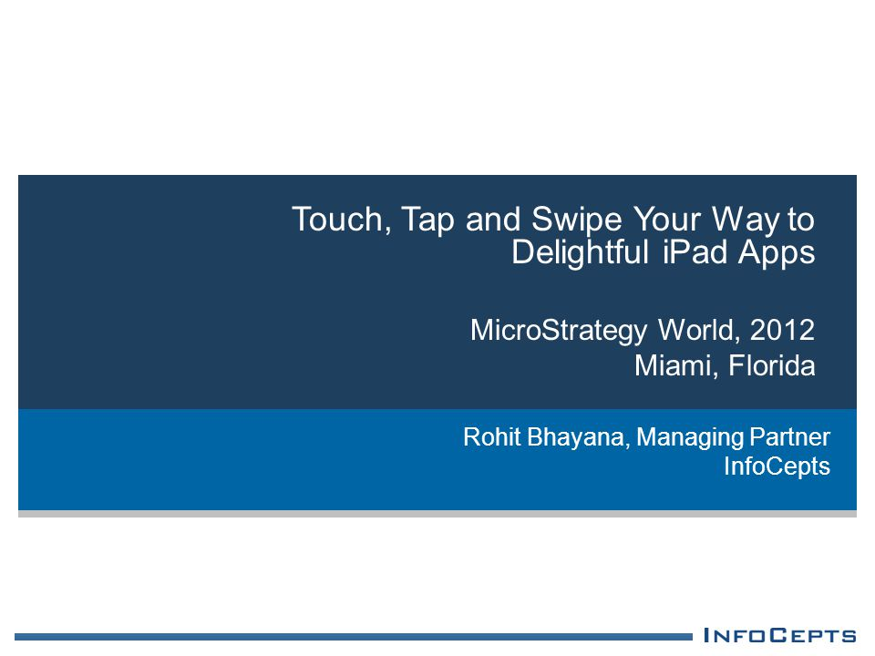 Touch, Tap and Swipe Your Way to Delightful iPad Apps MicroStrategy World, 2012 Miami, Florida Rohit Bhayana, Managing Partner InfoCepts