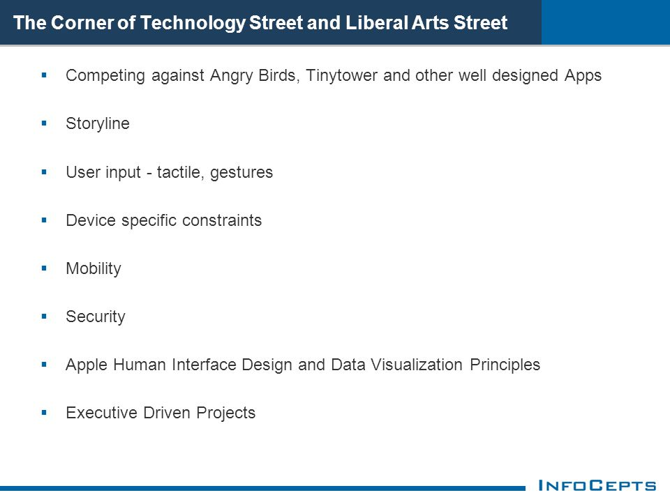 The Corner of Technology Street and Liberal Arts Street  Competing against Angry Birds, Tinytower and other well designed Apps  Storyline  User input - tactile, gestures  Device specific constraints  Mobility  Security  Apple Human Interface Design and Data Visualization Principles  Executive Driven Projects