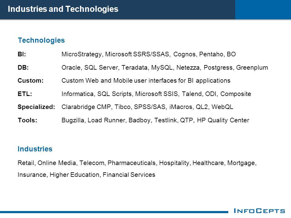 Technologies BI: MicroStrategy, Microsoft SSRS/SSAS, Cognos, Pentaho, BO DB: Oracle, SQL Server, Teradata, MySQL, Netezza, Postgress, Greenplum Custom: Custom Web and Mobile user interfaces for BI applications ETL: Informatica, SQL Scripts, Microsoft SSIS, Talend, ODI, Composite Specialized: Clarabridge CMP, Tibco, SPSS/SAS, iMacros, QL2, WebQL Tools: Bugzilla, Load Runner, Badboy, Testlink, QTP, HP Quality Center Industries Retail, Online Media, Telecom, Pharmaceuticals, Hospitality, Healthcare, Mortgage, Insurance, Higher Education, Financial Services Industries and Technologies