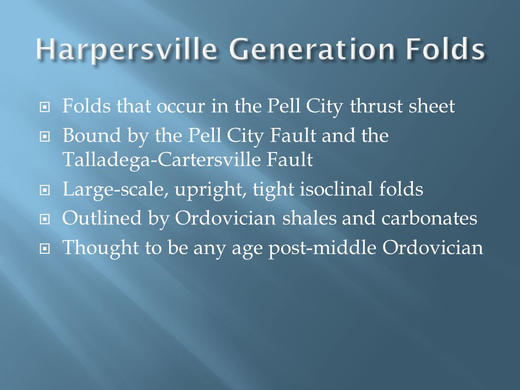  Folds that occur in the Pell City thrust sheet  Bound by the Pell City Fault and the Talladega-Cartersville Fault  Large-scale, upright, tight isoclinal folds  Outlined by Ordovician shales and carbonates  Thought to be any age post-middle Ordovician