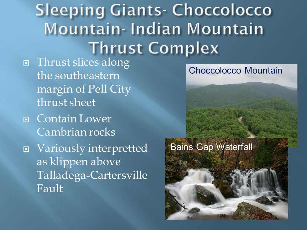  Thrust slices along the southeastern margin of Pell City thrust sheet  Contain Lower Cambrian rocks  Variously interpretted as klippen above Talladega-Cartersville Fault Bains Gap Waterfall Choccolocco Mountain